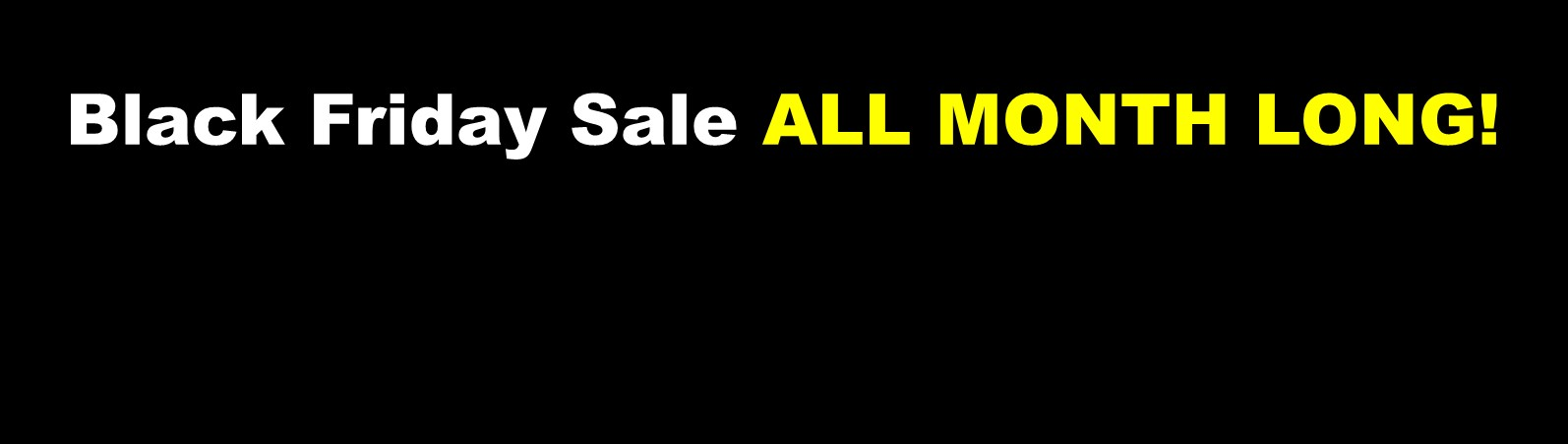 Black Friday Sale ALL MONTH LONG!